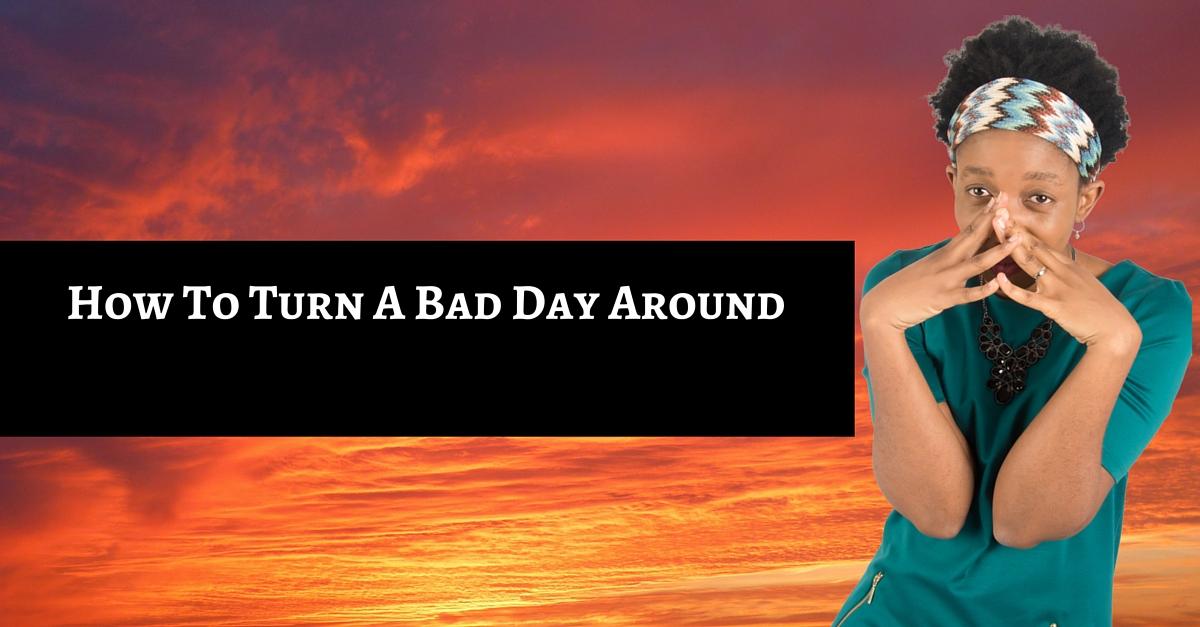 Turn a bad day around