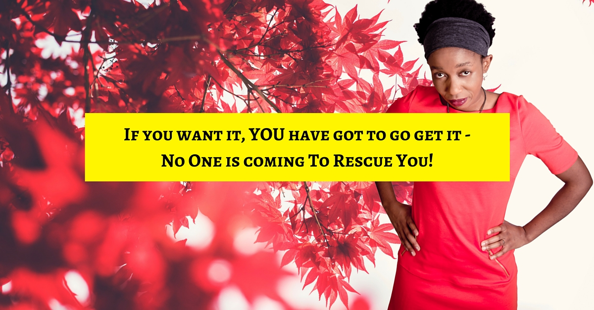 If you want it, YOU have got to go get it – No One is coming To Rescue You!