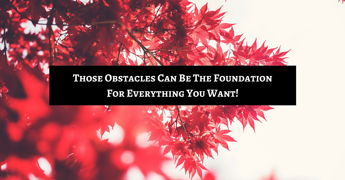 Those Obstacles Can Be The Foundation For Everything You Want!
