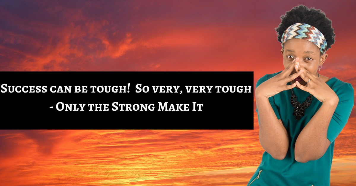Success can be tough!  So very, very tough – Only the Strong Make It