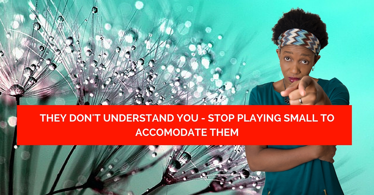 They don't understand you – Stop playing small to accomodate them