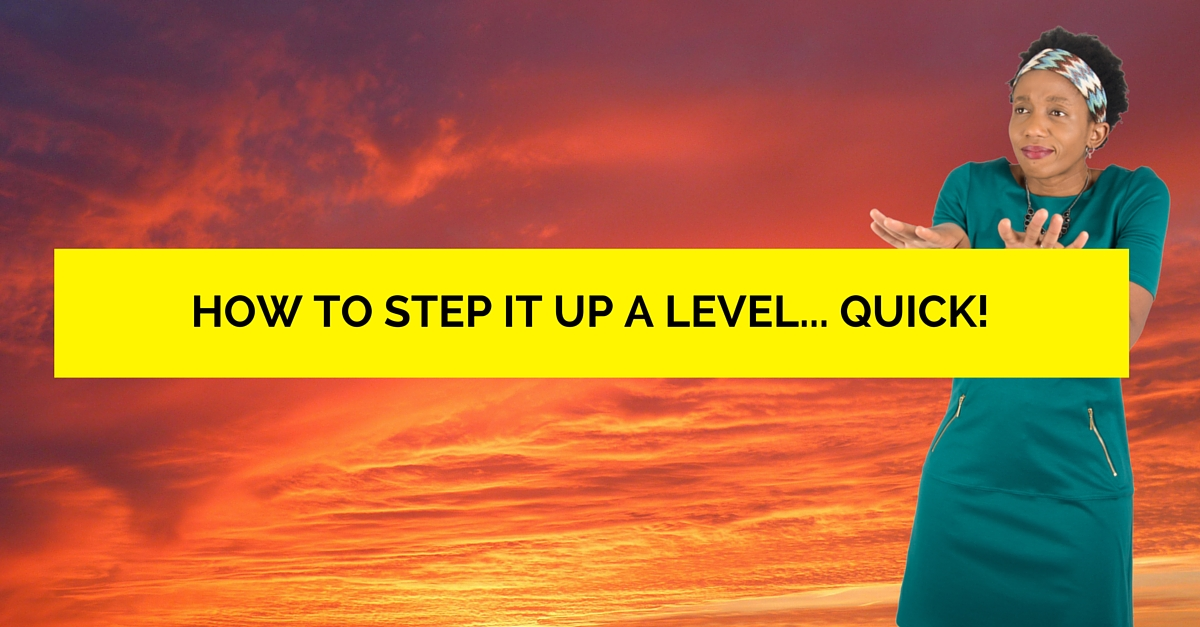 How To Step It Up A Level… Quick!