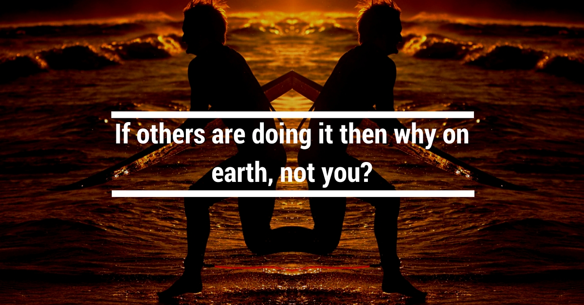 If others are doing it, then why on earth not you?