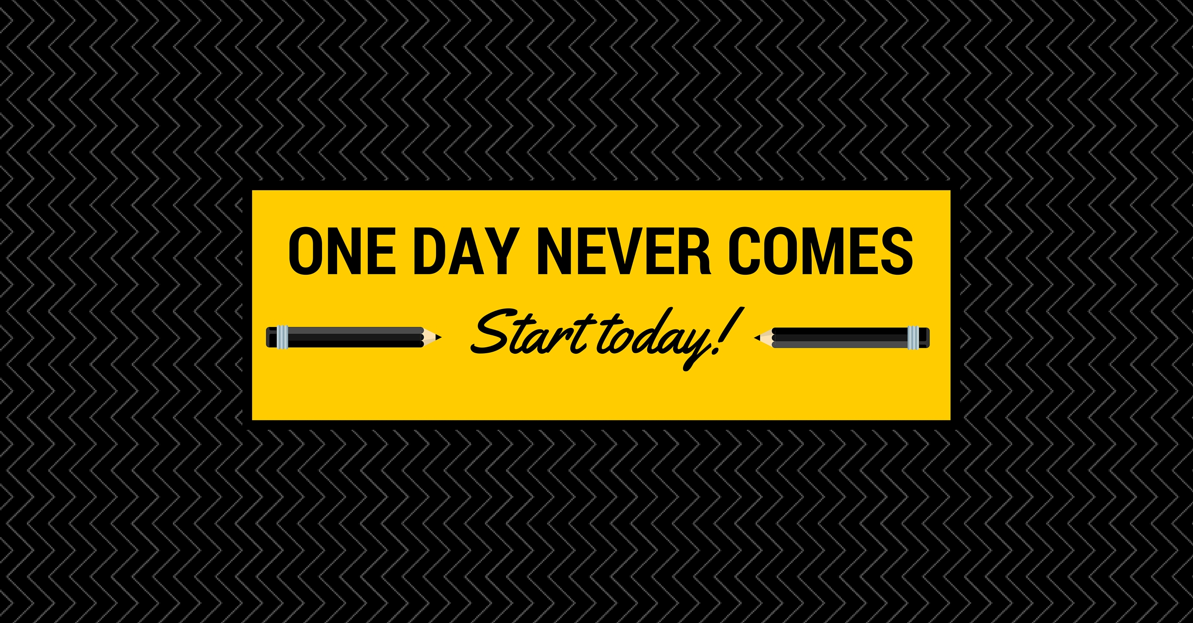 ONE DAY never comes! Start Today!