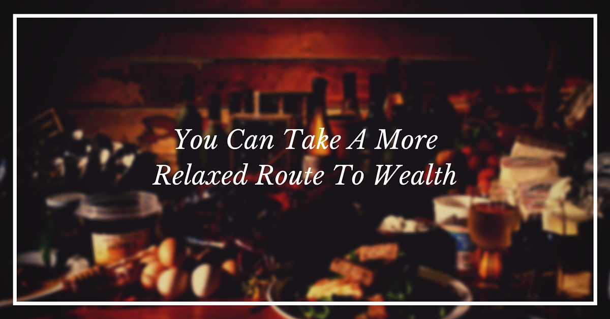 You Can Take A More Relaxed Route To Wealth