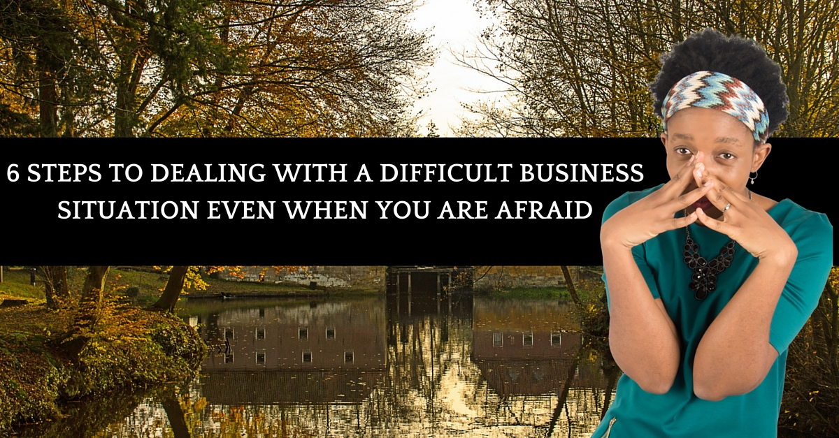 6 Steps To Dealing With A Difficult Business Situation Even When You Are Afraid