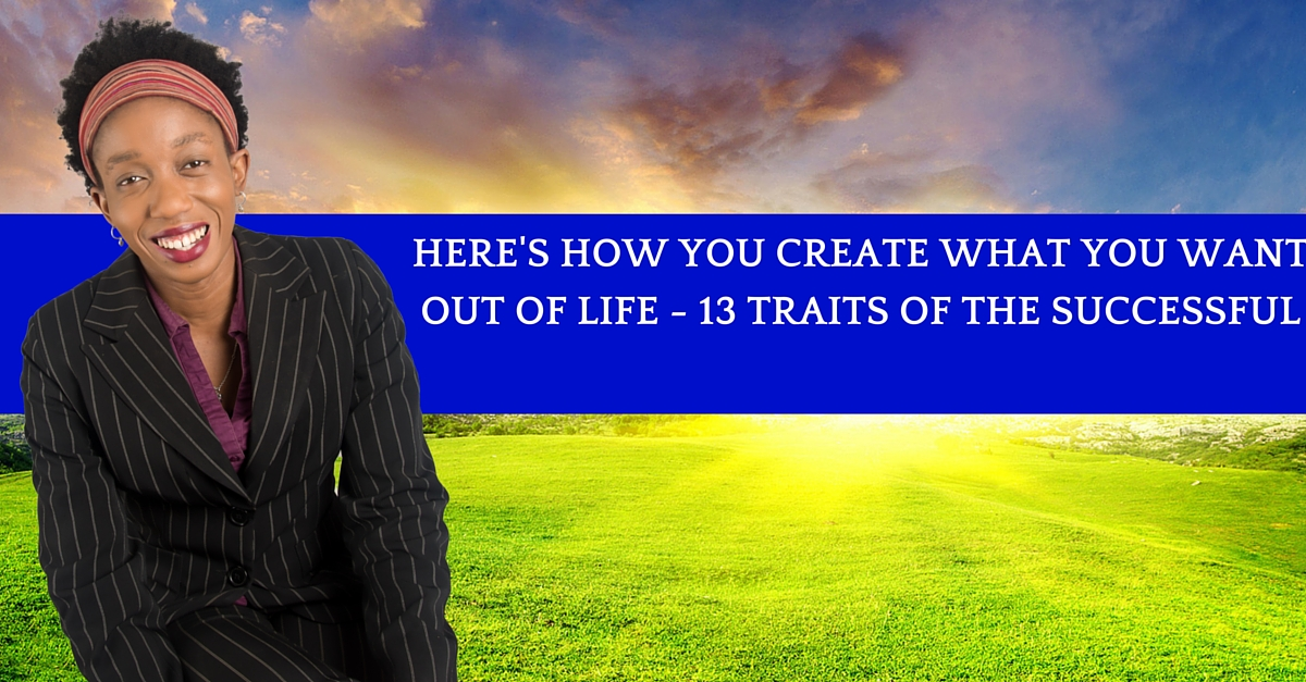 Here's How You Create What You Want Out Of Life – 13 Traits Of The Successful
