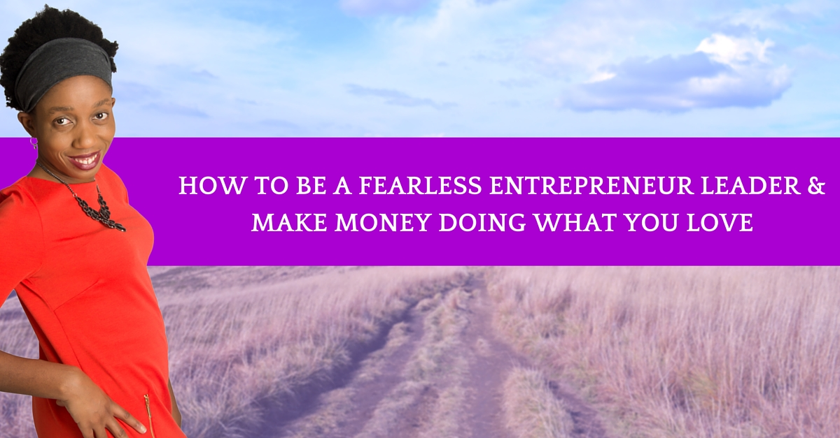 How To be A Fearless Entrepreneur Leader & Make Money Doing What You Love