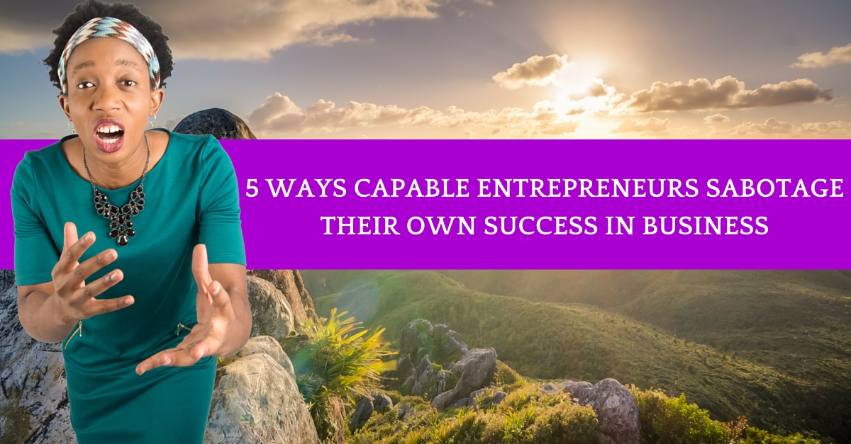 5 Ways Capable Entrepreneurs Sabotage Their Success In Business