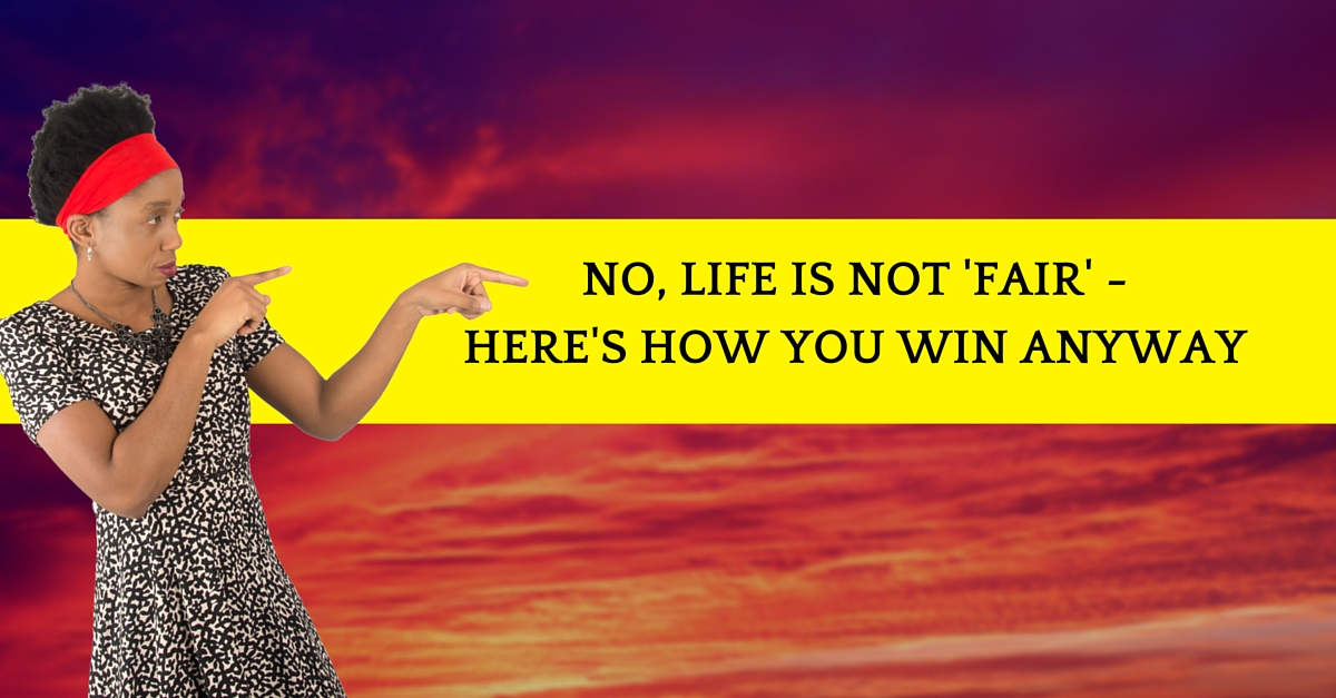 No, Life is not 'fair' – Here's How You Win Anyway