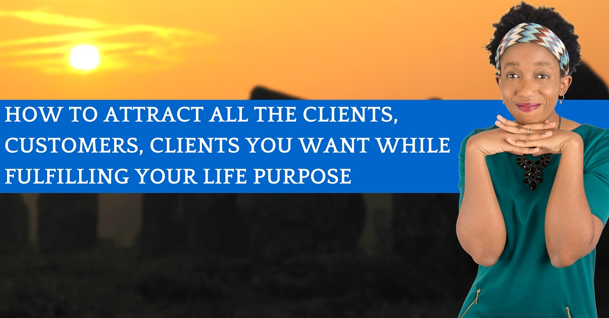 How To Attract All The Clients, Customers, Clients You Want While Fulfilling Your Life Purpose