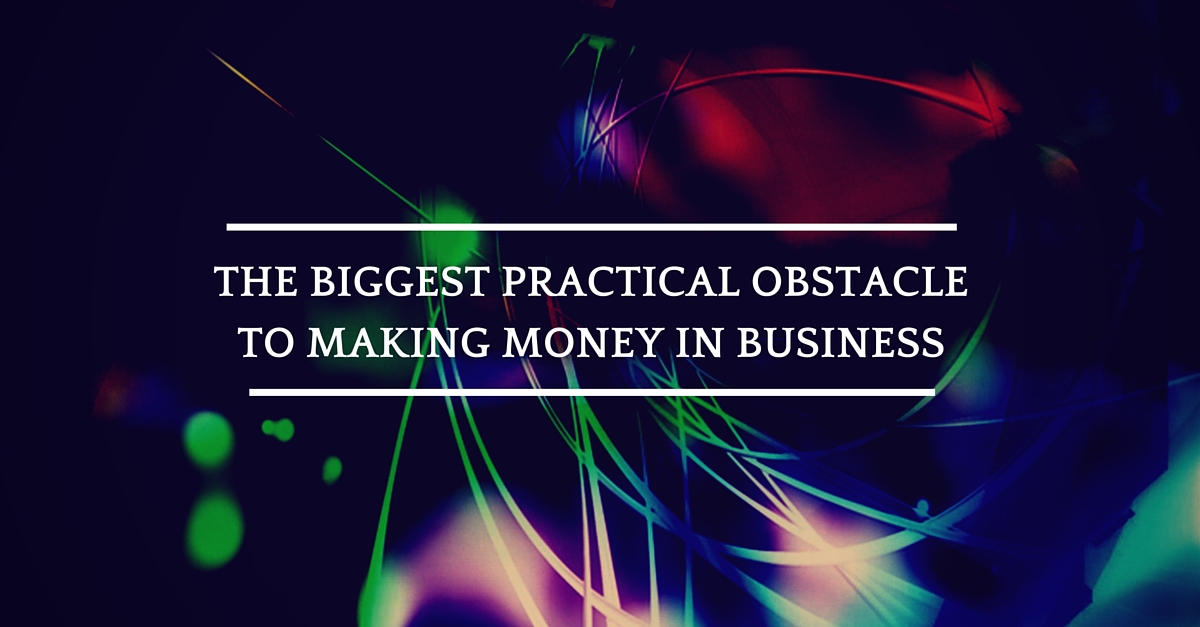 The Biggest Practical Obstacle To Making Money In Business & Ways To Fix It