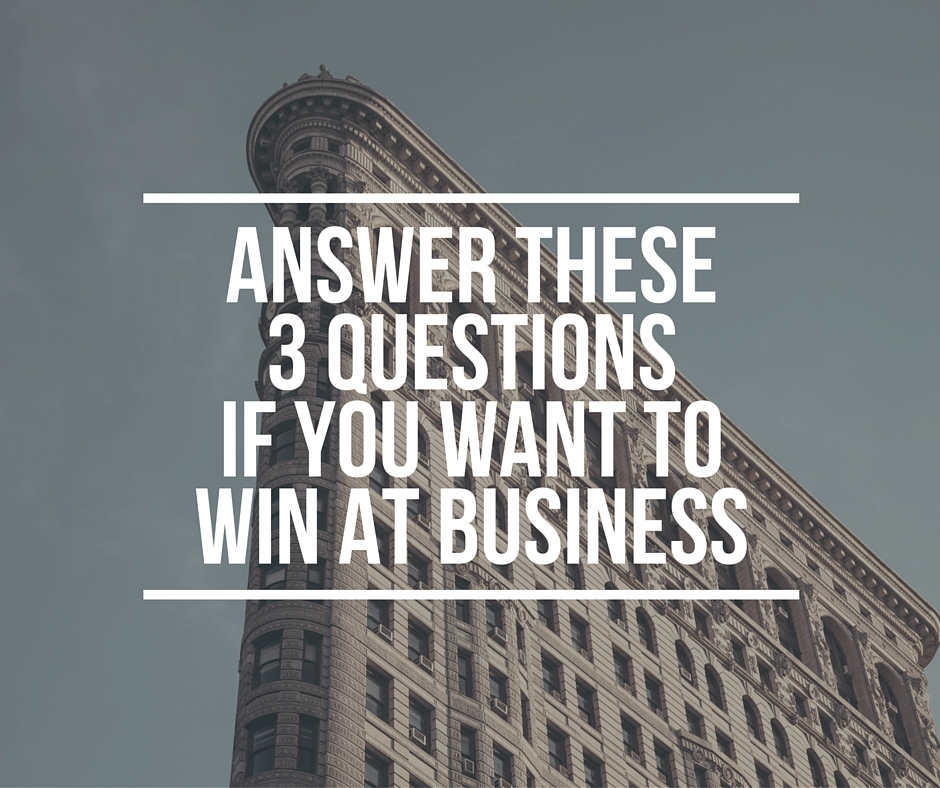 Answer These 3 Questions if You Want to Win at Business