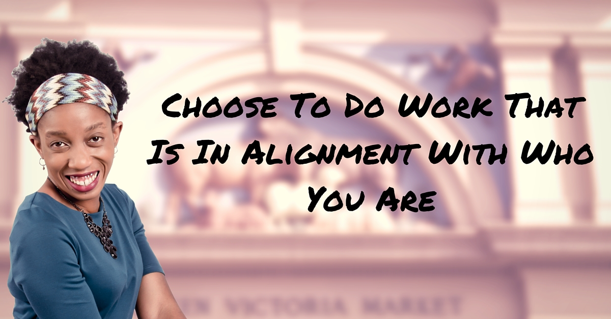 Choose To Do Work That Is In Alignment With Who You Are