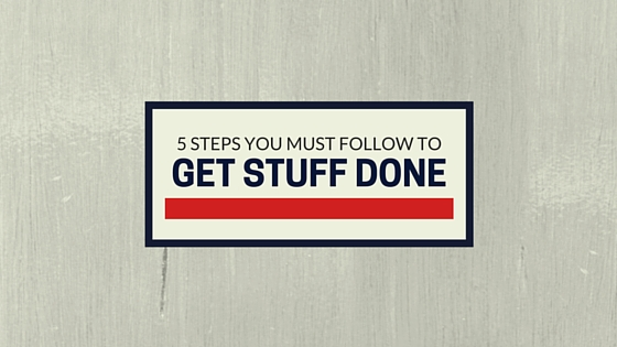 The 5 Steps You Must Follow to Get Stuff Done