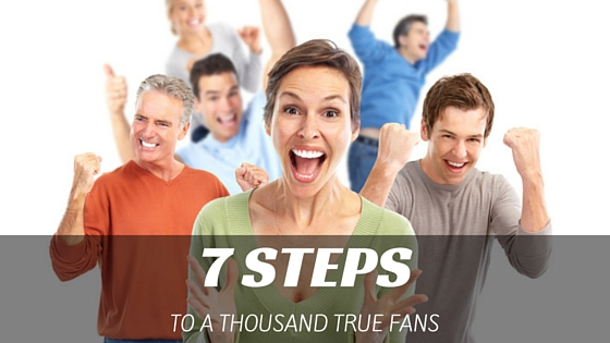 7 Steps to Finding Your Thousand True Fans