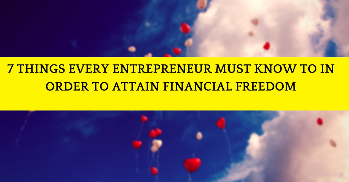 7 Things Every Entrepreneur Must Know To In Order To Attain Financial Freedom