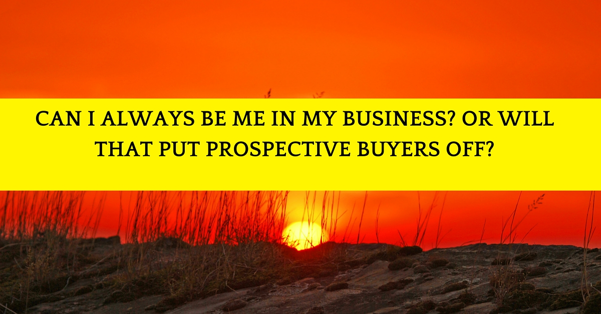 Can I always be me in my business? Or will that put prospective buyers off?