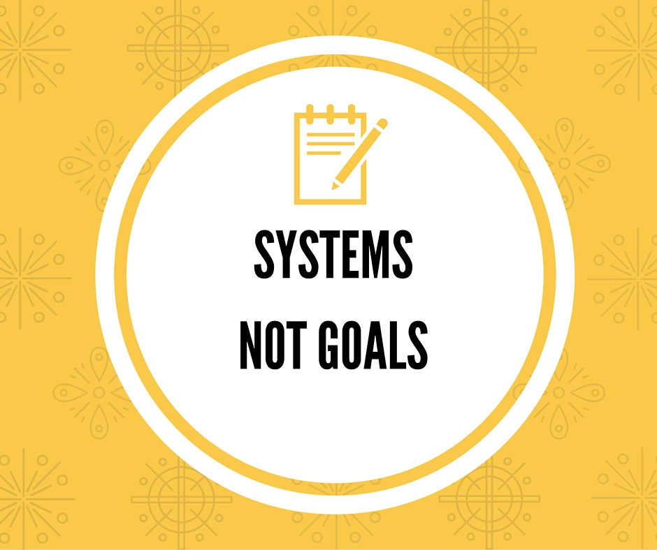 Systems, not Goals