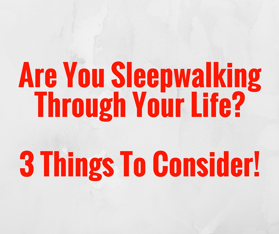 Are You Sleep walking through your life