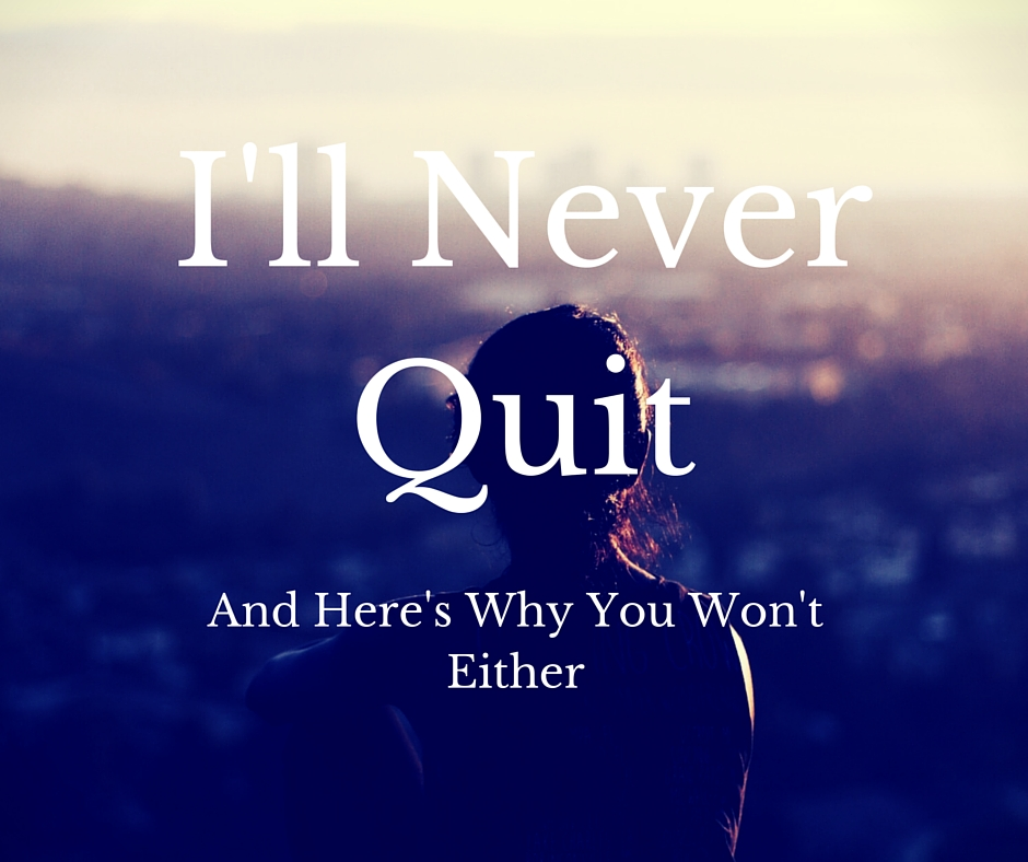 I'll Never Ever Quit, and Here's Why You Won't Either