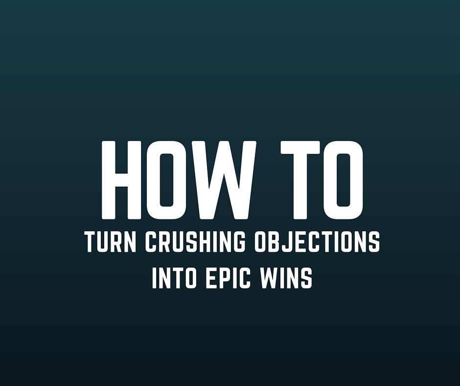 how to turn crushing objections into epic wins