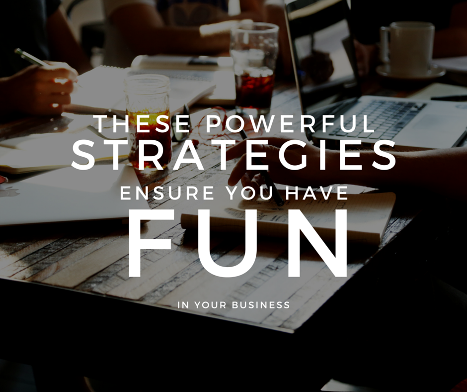 3 Powerful Strategies to Ensure You're Only Working With the Right People And Having Fun Doing it!