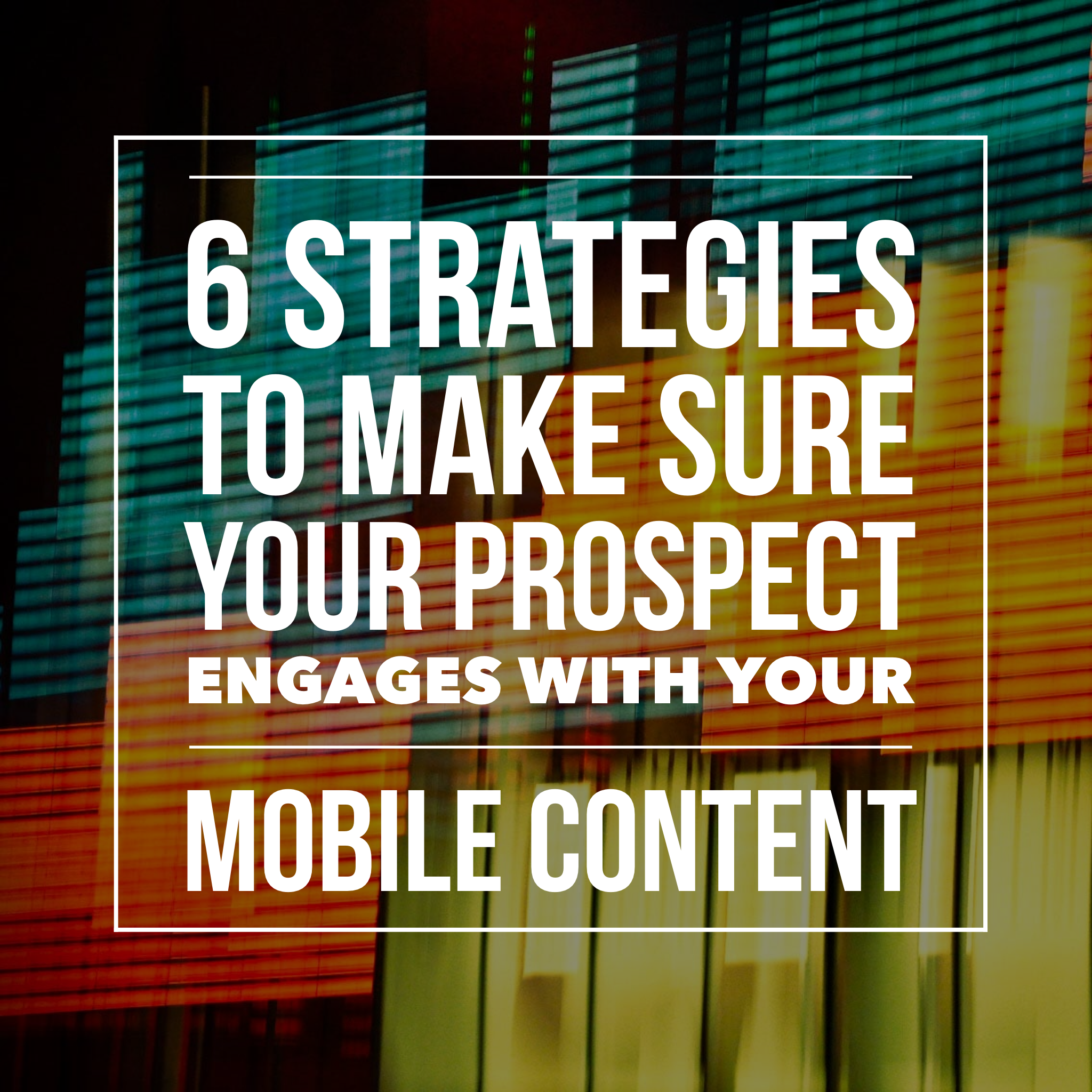 These 6 Strategies Will Make Sure Your Prospect Engages With Your Mobile Content