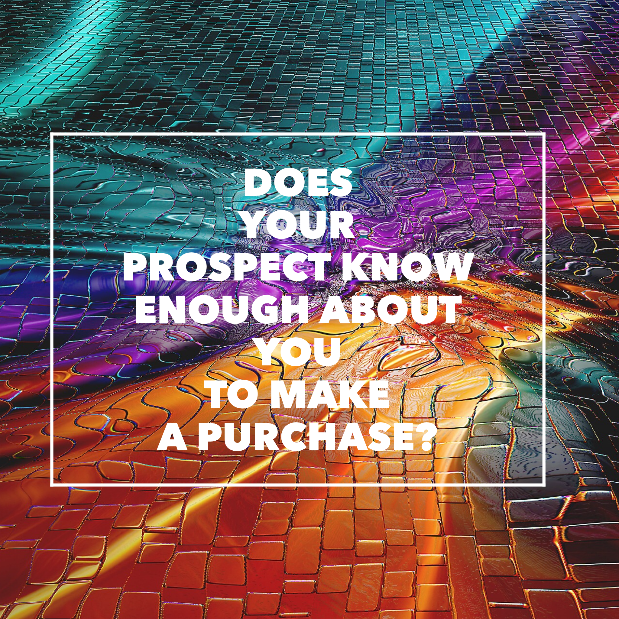 Does Your Prospect Know Enough About You to Make a Purchase?