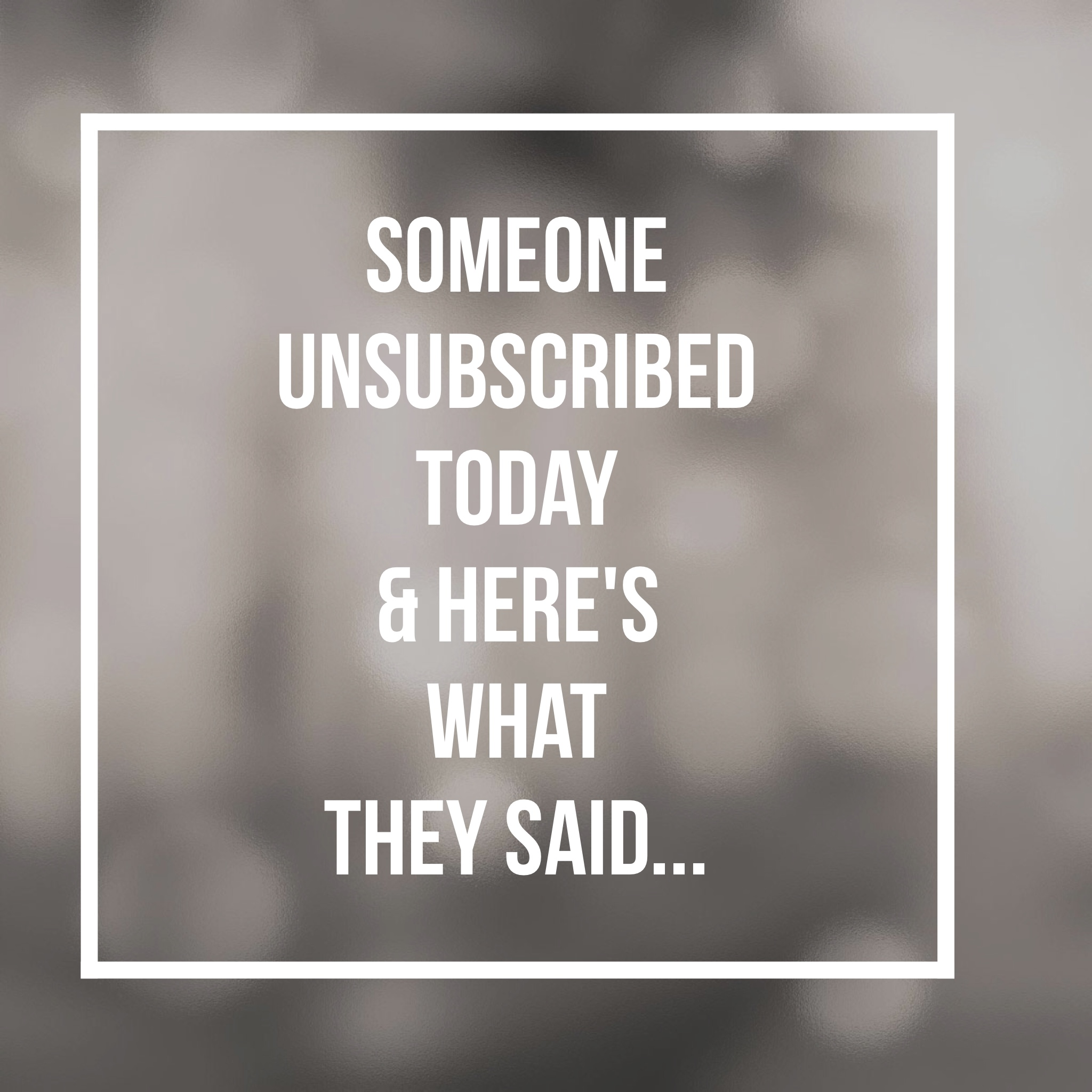 Someone Unsubscribed Today & Here's What They Said…