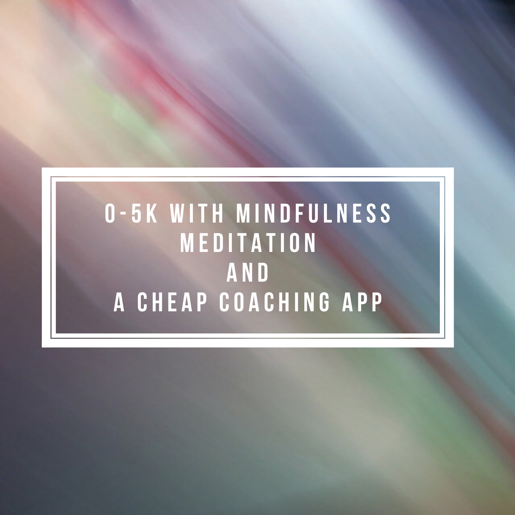 0-5k with Mindfulness Meditation and a Cheap Coaching App