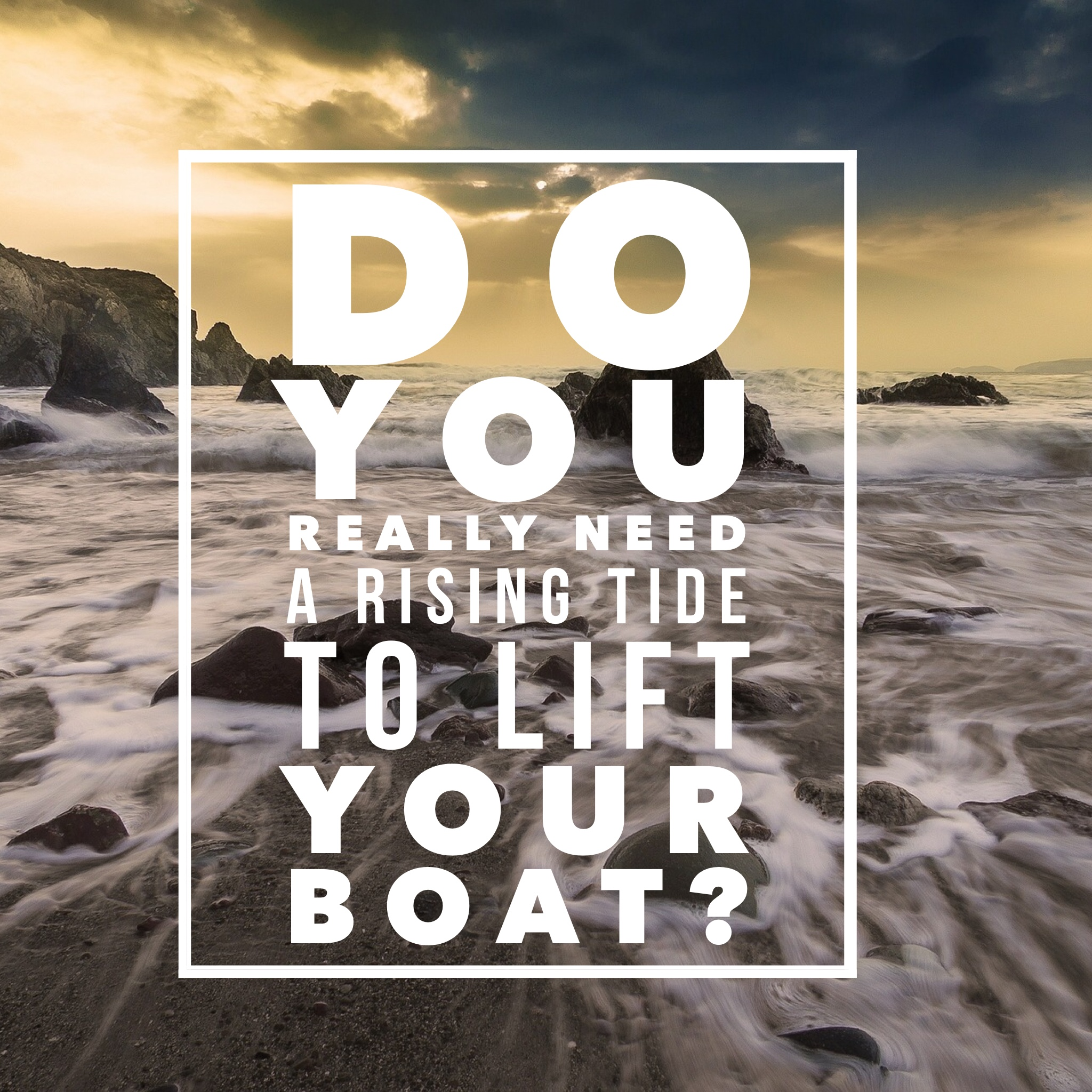 Do You Really Need a Rising Tide to Lift YOUR Boat?