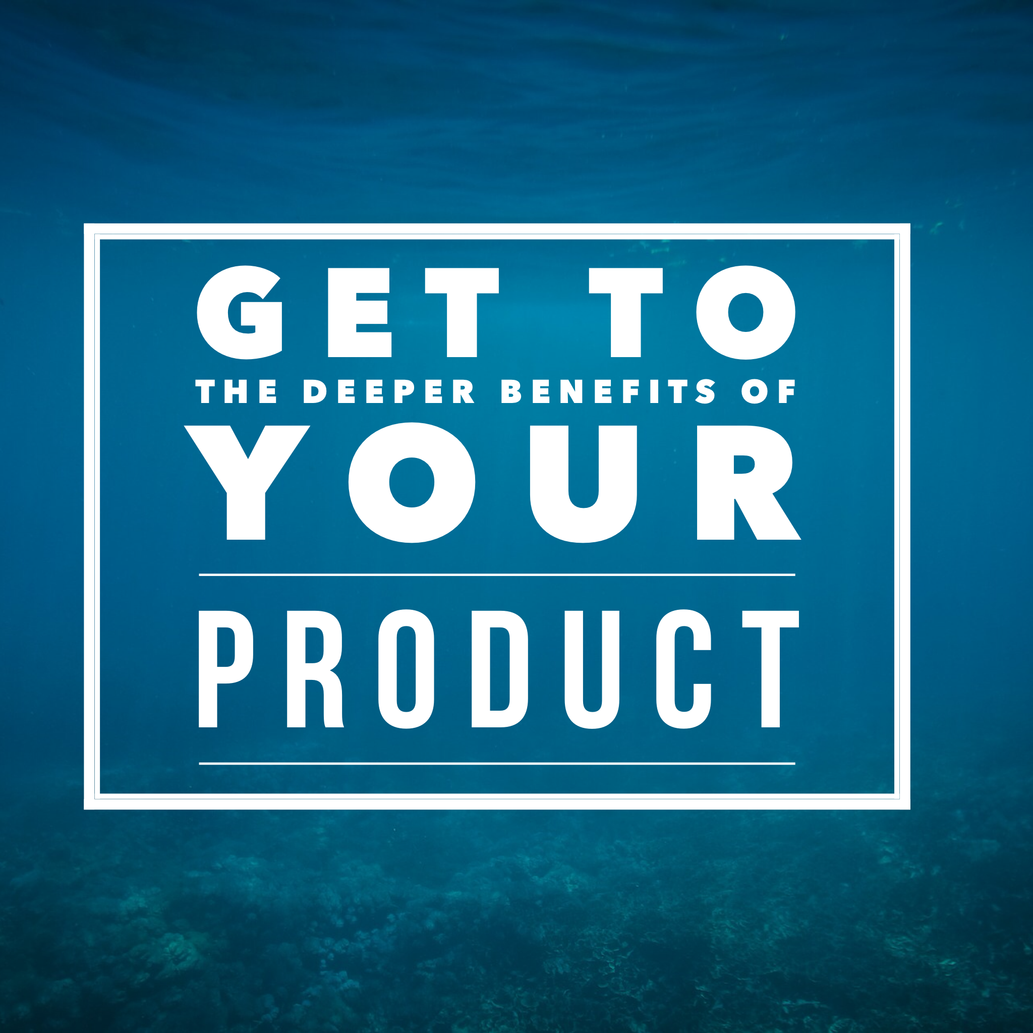 get to the deeper benefits of your product