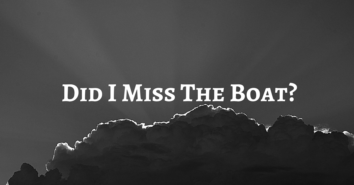 Did You Miss The Boat? Were You Left Behind?