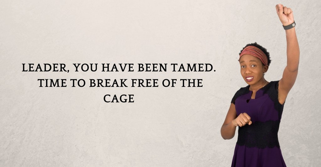 Leader, you have been tamed.  Time to break free of the cage