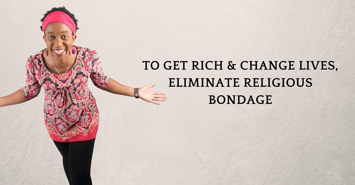 To Get Rich & Change Lives, Eliminate Religious Bondage – Mp3/Video