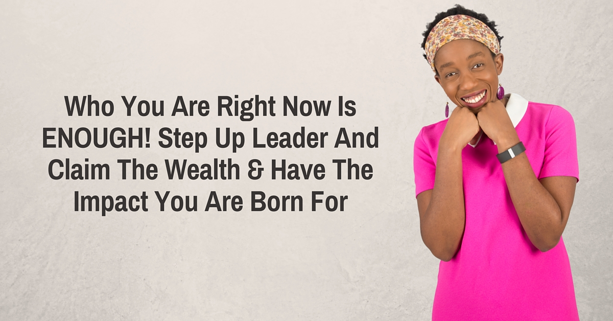 Who You Are Right Now Is ENOUGH! Step Up Leader And Claim The Wealth & Have The Impact You Are Born For – Mp3/Video