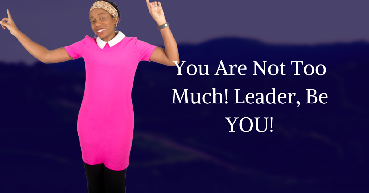 You Are Not Too Much! Leader, Ignore Them Critics & Step The Hell Up!
