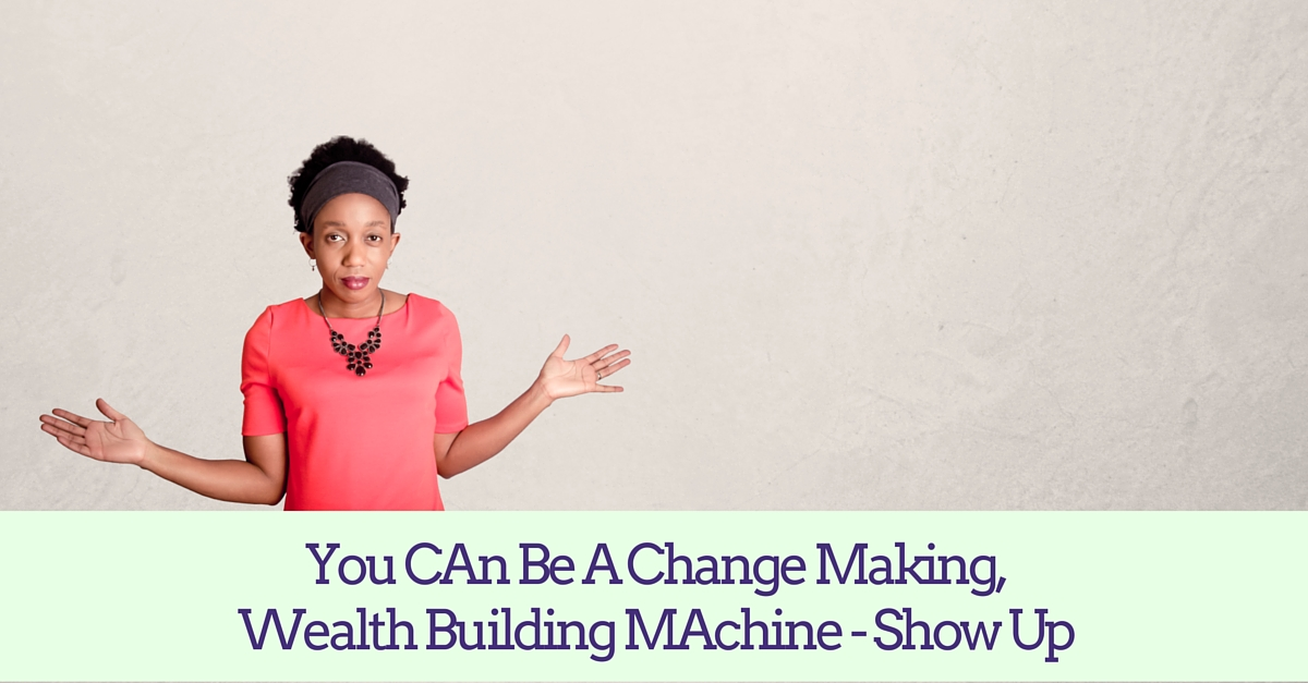You Can Be A Change Making, Wealth Building Machine – Show Up – Mp3/Video