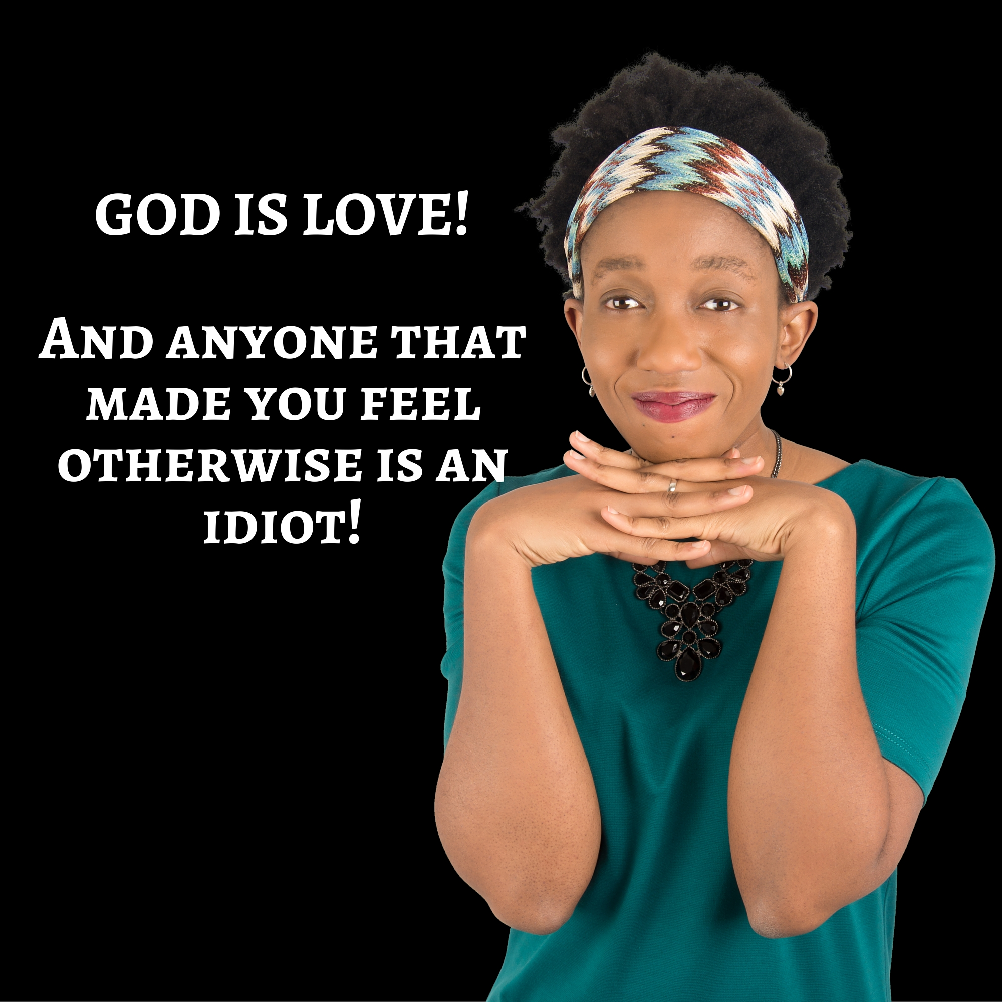 God Is Love…  And Anyone That Made You Feel Otherwise Is An Idiot!