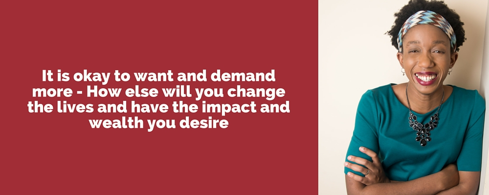 It is okay to want and demand more - How else will you change the lives and have the impact and wealth you desire