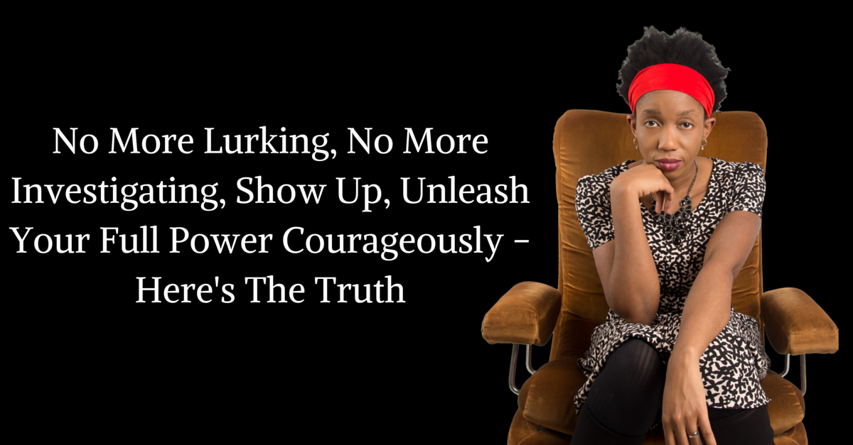 No More Lurking, No More Investigating, Show Up, Unleash Your Full Power Courageously – Here's The Truth