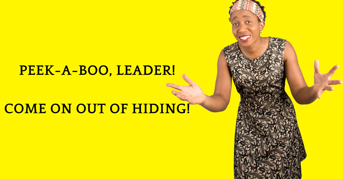 Leader, Come Out Of Hiding! Abundance, Wealth, Impact Await Out Here In The Open.