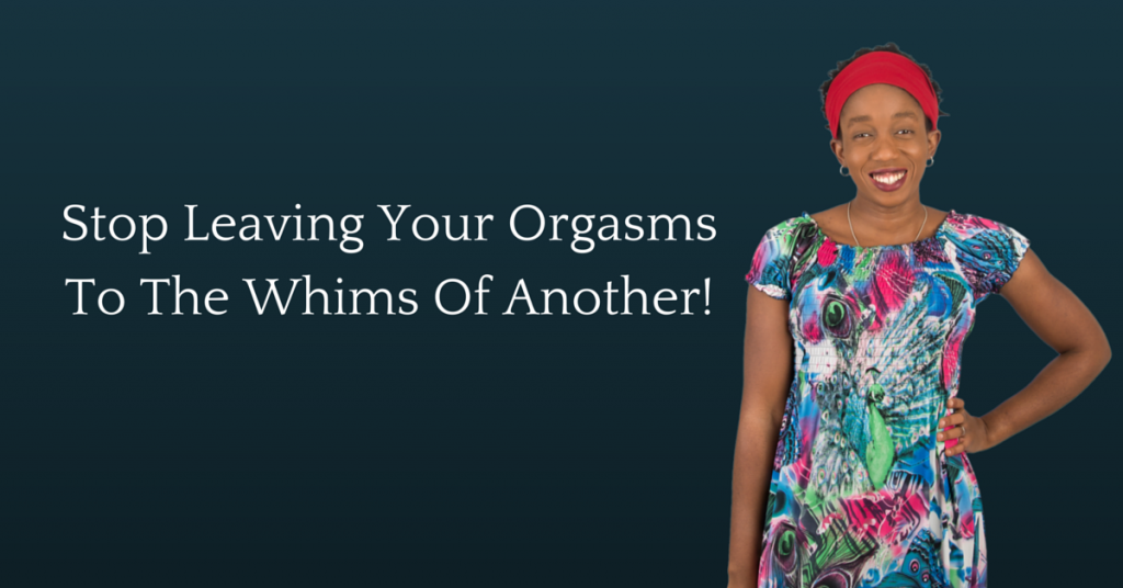 Stop leaving Your Orgasms To The Whims Of Another