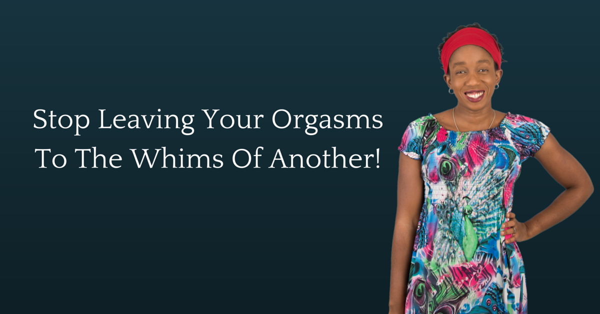 Why Would You Leave Your Orgasms To The Whims Of Another?