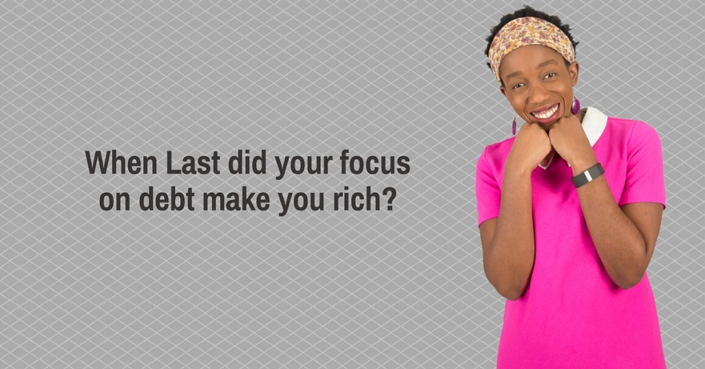 When Last did your focus on debt make you rich-