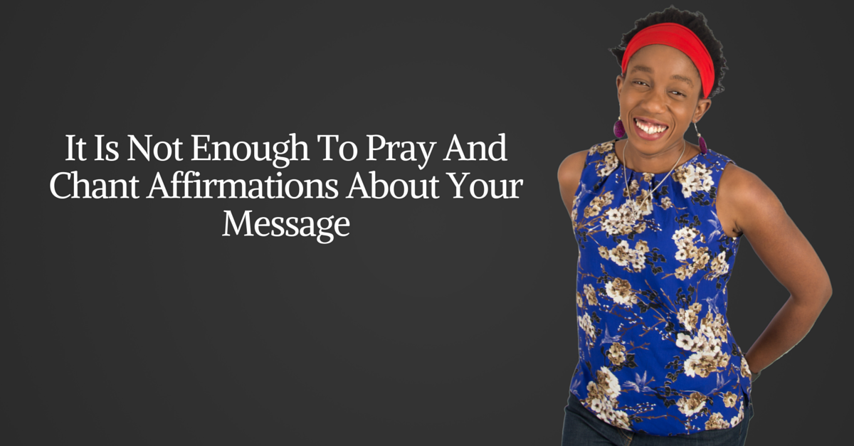 It Is Not Enough To Pray And Chant Affirmations About Your Message