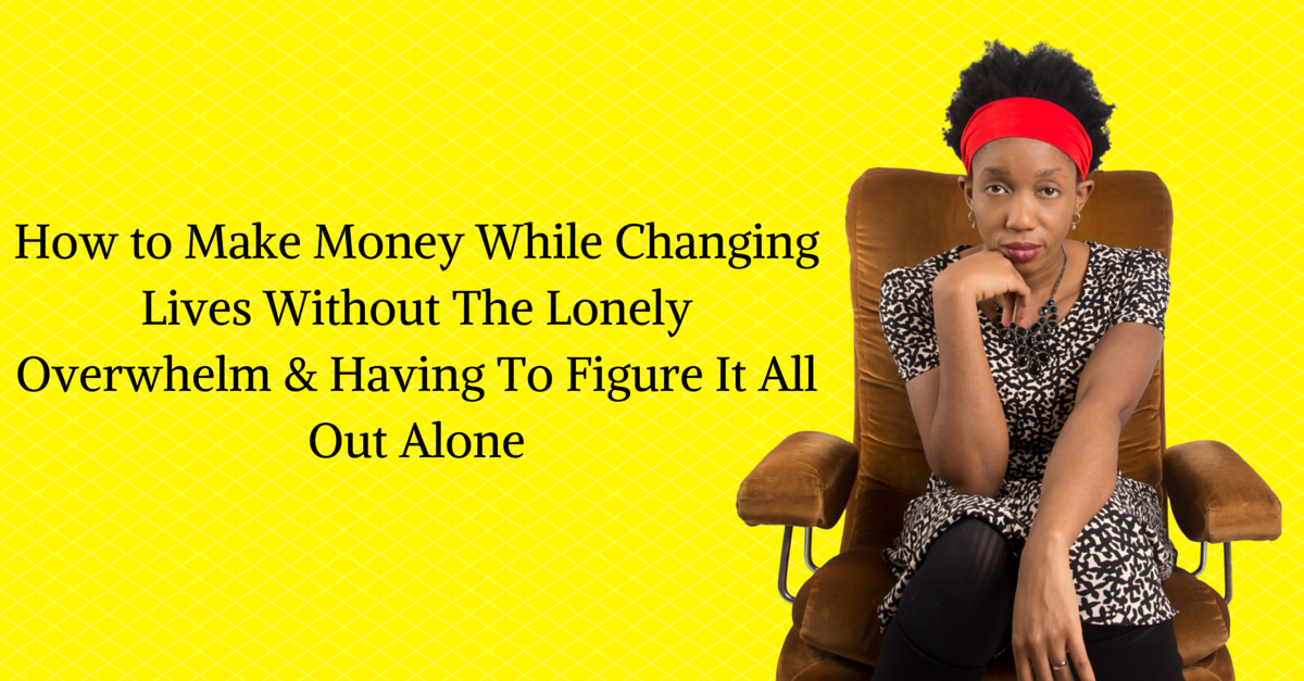 How to Make Money While Changing Lives Without The Lonely Overwhelm & Having To Figure It All Out Alone
