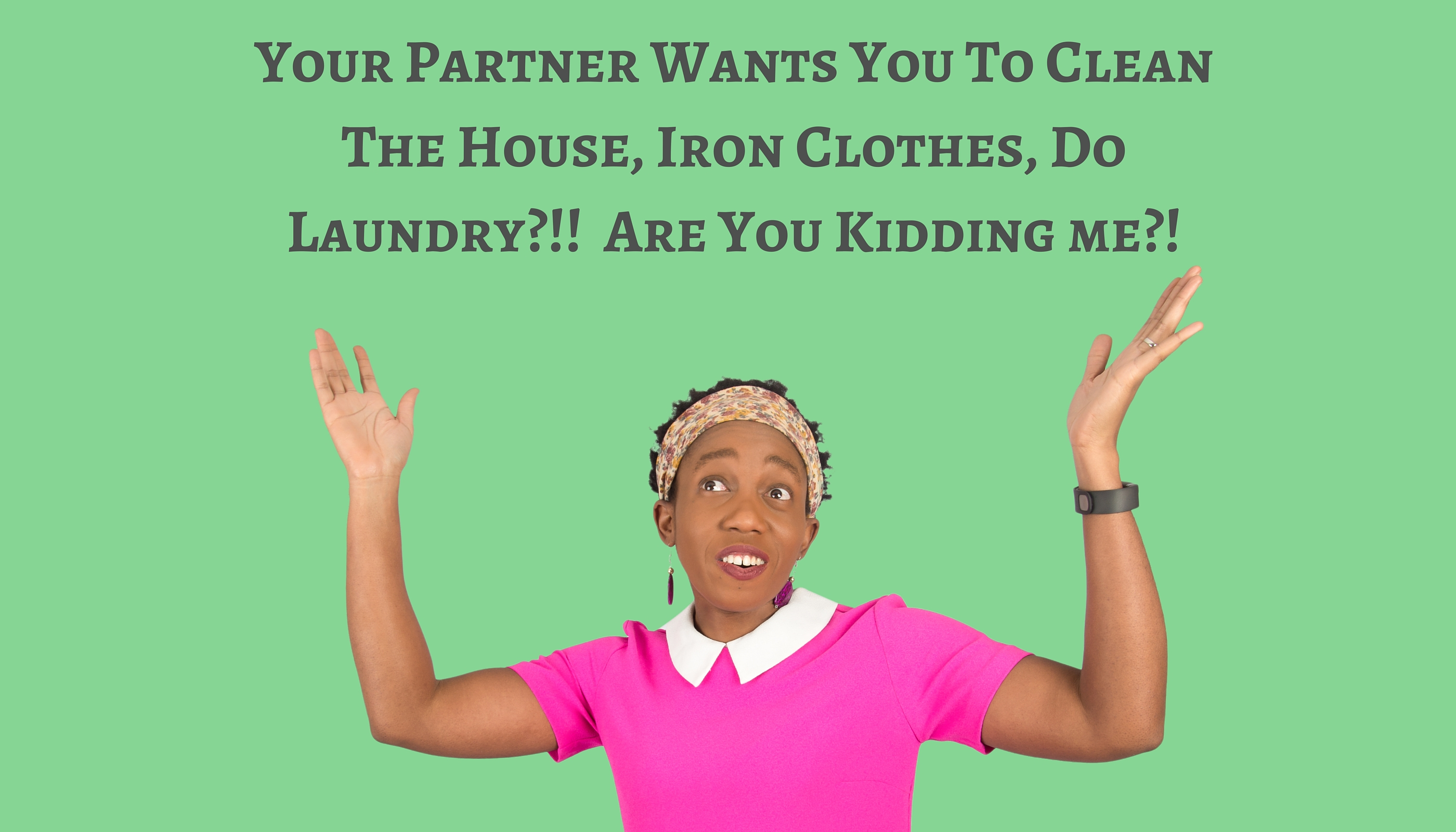 Your Partner Wants You To Clean The House, Iron Clothes, Do Laundry?!!  Are You Kidding me?! – Mp3/Video