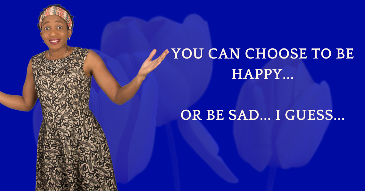 You Can Choose To Be Happy Or Be Sad… I guess…